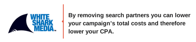 By removing search partners you could lower your campaign's total costs and therefore lower your CPA - White Shark Media Blog
